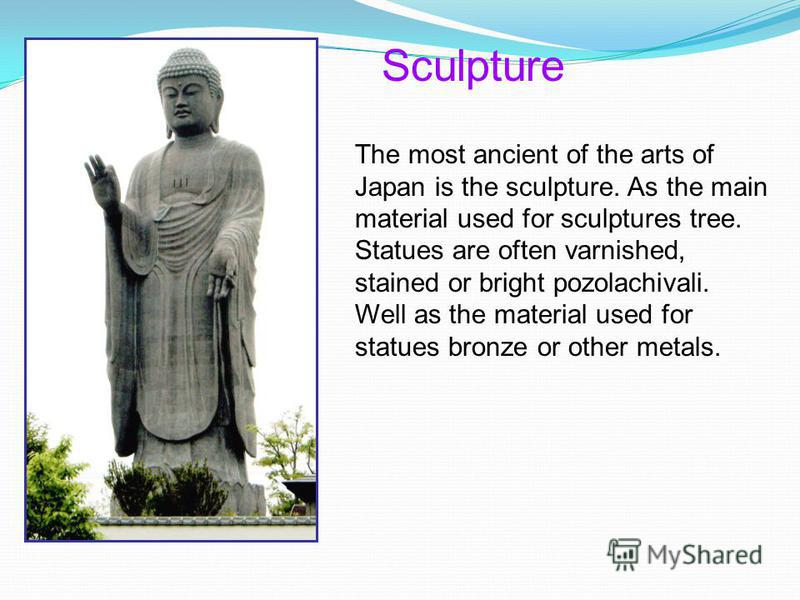 Sculpture The most ancient of the arts of Japan is the sculpture. As the main material used for sculptures tree. Statues are often varnished, stained or bright pozolachivali. Well as the material used for statues bronze or other metals.