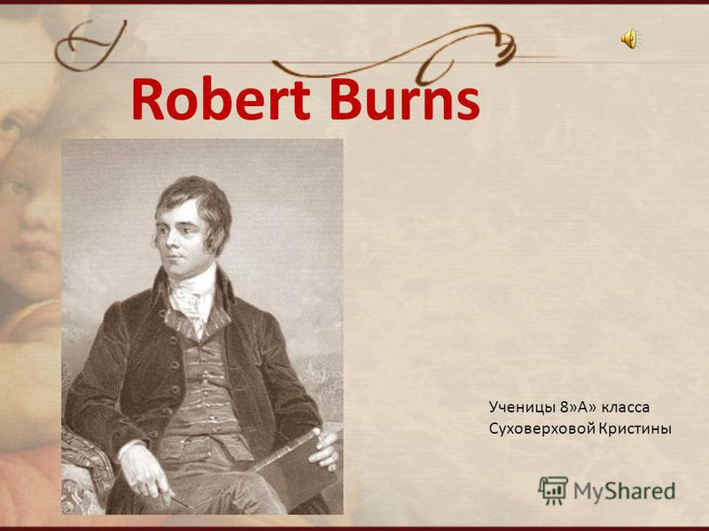 Robert Burns Ученицы 8»А» класса Суховерховой Кристины