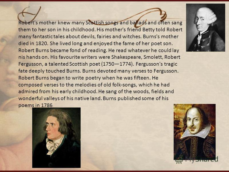 Robert's mother knew many Scottish songs and ballads and often sang them to her son in his childhood. His mother's friend Betty told Robert many fantastic tales about devils, fairies and witches. Burns's mother died in 1820. She lived long and enjoye