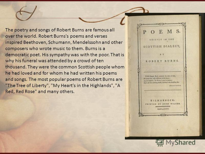 The poetry and songs of Robert Burns are famous all over the world. Robert Burns's poems and verses inspired Beethoven, Schumann, Mendelssohn and other composers who wrote music to them. Burns is a democratic poet. His sympathy was with the poor. Tha