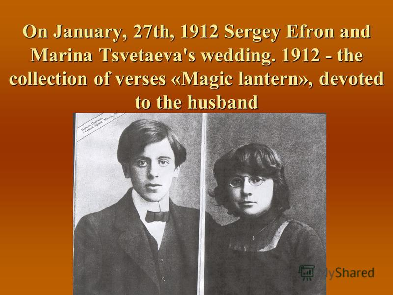 On January, 27th, 1912 Sergey Efron and Marina Tsvetaeva's wedding. 1912 - the collection of verses «Magic lantern», devoted to the husband