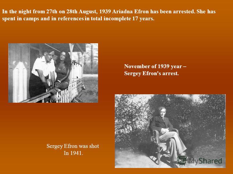 In the night from 27th on 28th August, 1939 Ariadna Efron has been arrested. She has spent in camps and in references in total incomplete 17 years. November of 1939 year – Sergey Efron's arrest. Sergey Efron was shot In 1941.