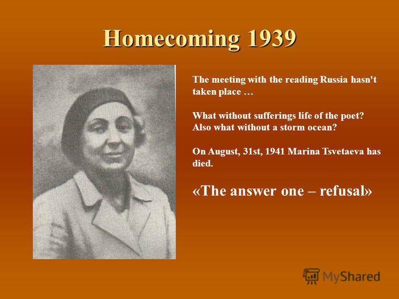Homecoming 1939 The meeting with the reading Russia hasn't taken place … What without sufferings life of the poet? Also what without a storm ocean? On August, 31st, 1941 Marina Tsvetaeva has died. «The answer one – refusal»