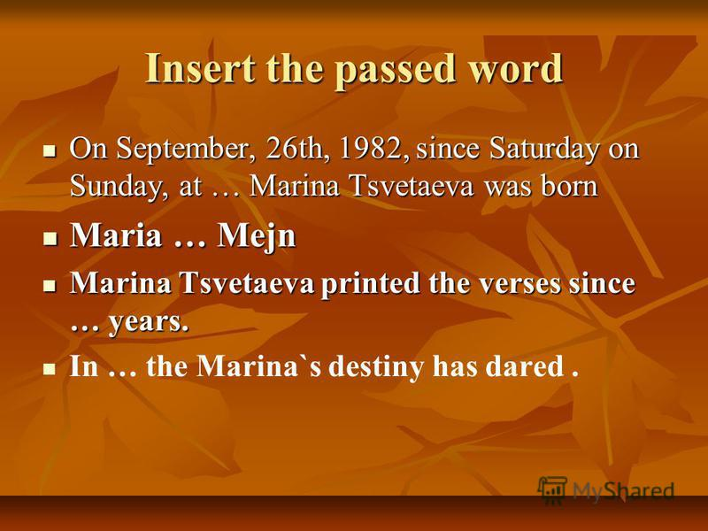 Insert the passed word On September, 26th, 1982, since Saturday on Sunday, at … Marina Tsvetaeva was born On September, 26th, 1982, since Saturday on Sunday, at … Marina Tsvetaeva was born Maria … Mejn Maria … Mejn Marina Tsvetaeva printed the verses