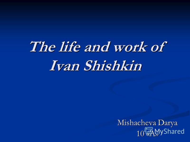 The life and work of Ivan Shishkin Mishacheva Darya 10 «A»