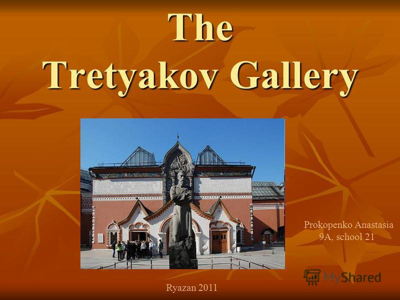 The Tretyakov Gallery Prokopenko Anastasia 9A, school 21 Ryazan 2011