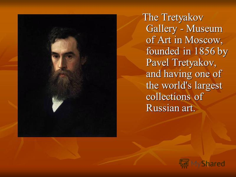 The Tretyakov Gallery - Museum of Art in Moscow, founded in 1856 by Pavel Tretyakov, and having one of the world's largest collections of Russian art. The Tretyakov Gallery - Museum of Art in Moscow, founded in 1856 by Pavel Tretyakov, and having one