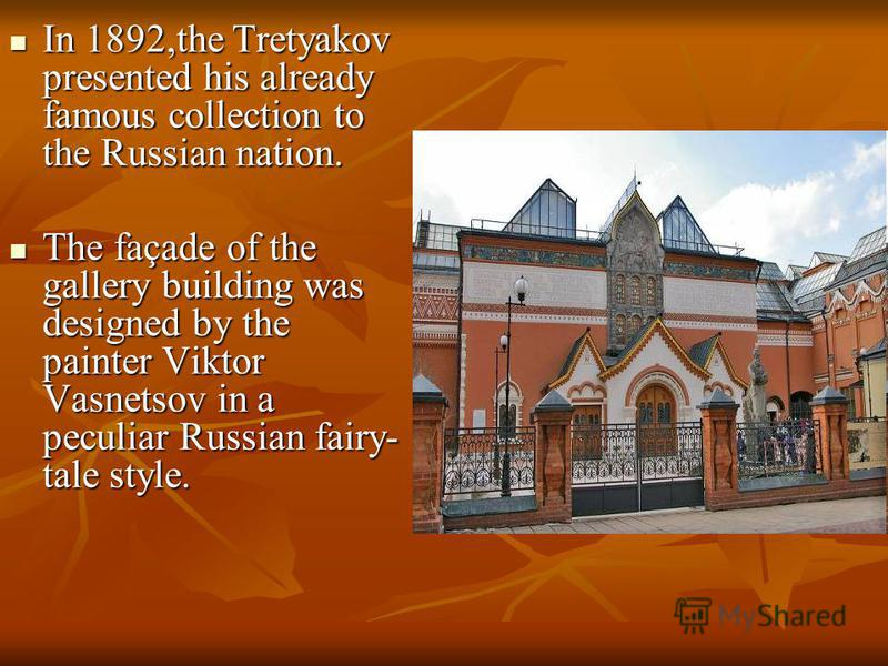 In 1892,the Tretyakov presented his already famous collection to the Russian nation. In 1892,the Tretyakov presented his already famous collection to the Russian nation. The façade of the gallery building was designed by the painter Viktor Vasnetsov