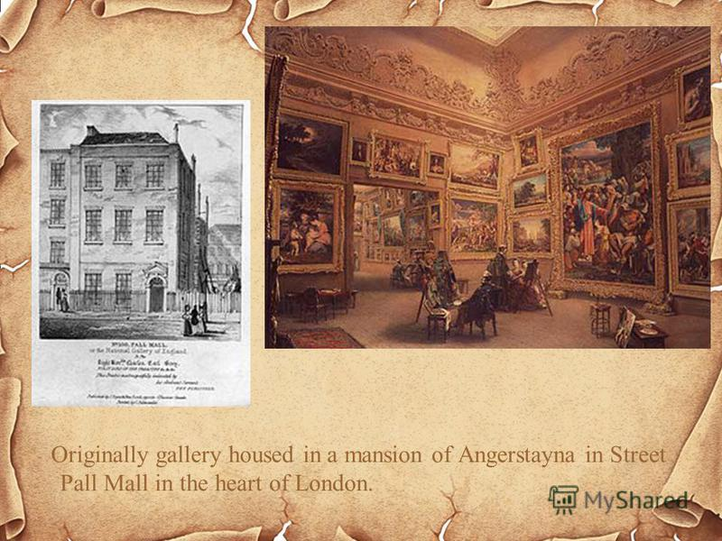 Originally gallery housed in a mansion of Angerstayna in Street Pall Mall in the heart of London.