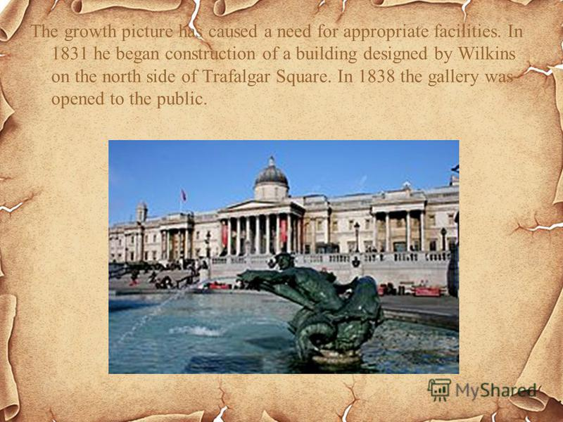 The growth picture has caused a need for appropriate facilities. In 1831 he began construction of a building designed by Wilkins on the north side of Trafalgar Square. In 1838 the gallery was opened to the public.
