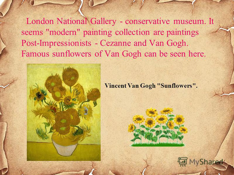 London National Gallery - conservative museum. It seems modern painting collection are paintings Post-Impressionists - Cezanne and Van Gogh. Famous sunflowers of Van Gogh can be seen here. Vincent Van Gogh Sunflowers.