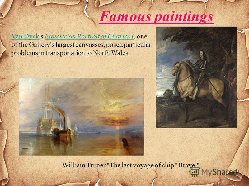 Famous paintings Van DyckVan Dyck's Equestrian Portrait of Charles I, one of the Gallery's largest canvasses, posed particular problems in transportation to North Wales.Equestrian Portrait of Charles I William Turner The last voyage of ship Brave