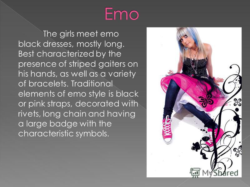 The girls meet emo black dresses, mostly long. Best characterized by the presence of striped gaiters on his hands, as well as a variety of bracelets. Traditional elements of emo style is black or pink straps, decorated with rivets, long chain and hav