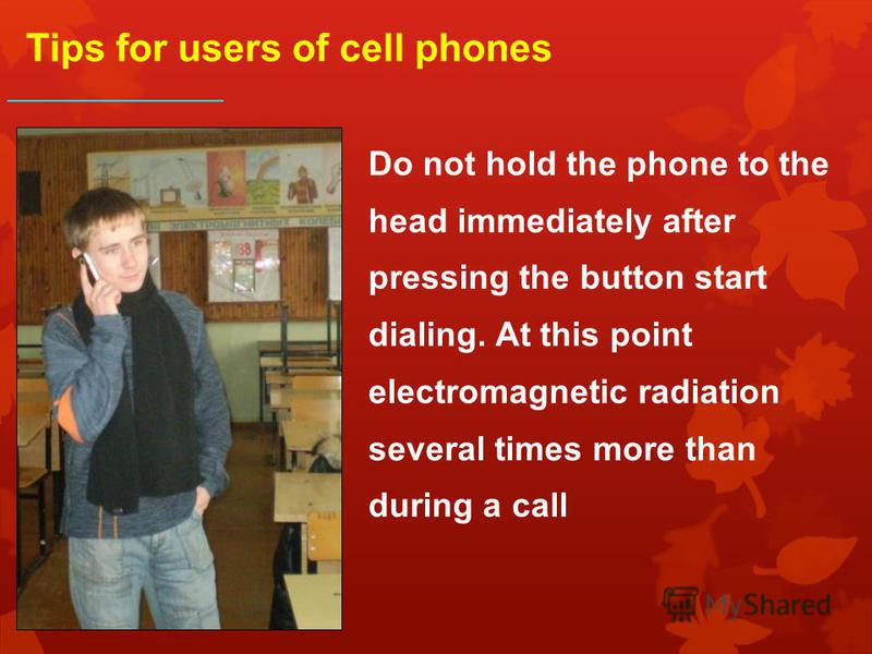 Do not hold the phone to the head immediately after pressing the button start dialing. At this point electromagnetic radiation several times more than during a call Tips for users of cell phones