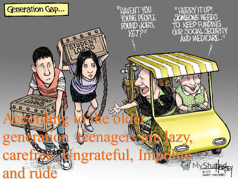 According to the older generation teenagers are lazy, carefree, Ungrateful, Impolite and rude