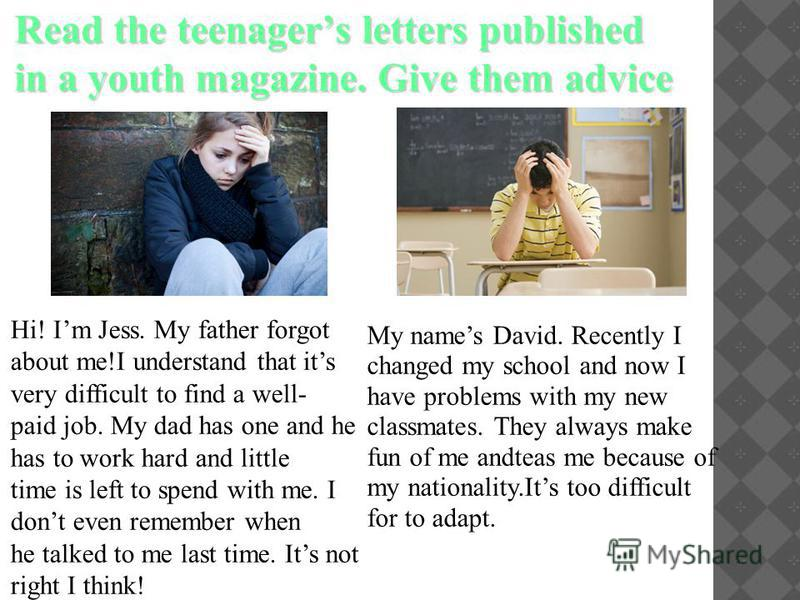 Read the teenagers letters published in a youth magazine. Give them advice Hi! Im Jess. My father forgot about me!I understand that its very difficult to find a well- paid job. My dad has one and he has to work hard and little time is left to spend w