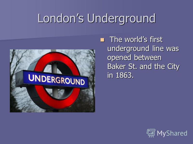 Londons Underground The worlds first underground line was opened between Baker St. and the City in 1863. The worlds first underground line was opened between Baker St. and the City in 1863.