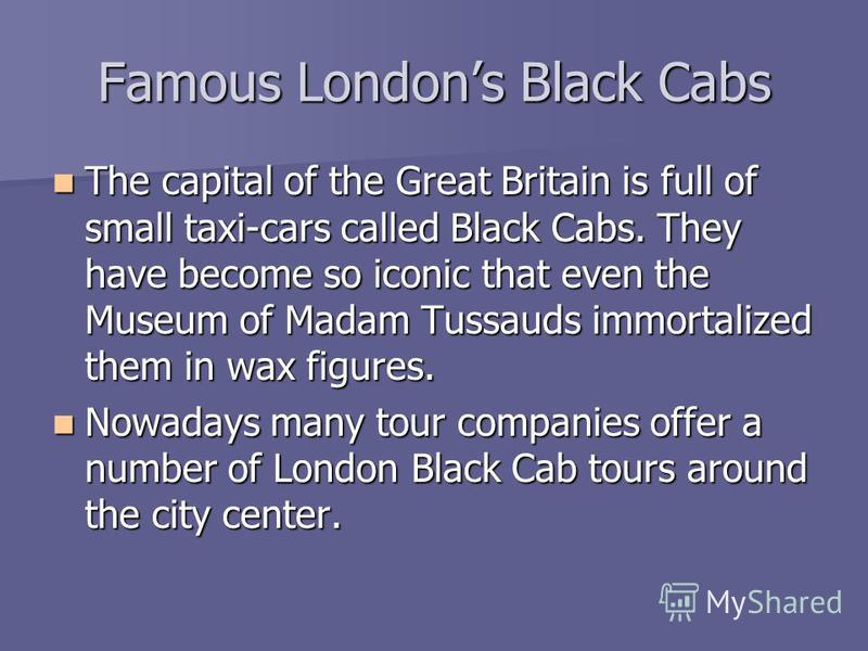Famous Londons Black Cabs The capital of the Great Britain is full of small taxi-cars called Black Cabs. They have become so iconic that even the Museum of Madam Tussauds immortalized them in wax figures. The capital of the Great Britain is full of s