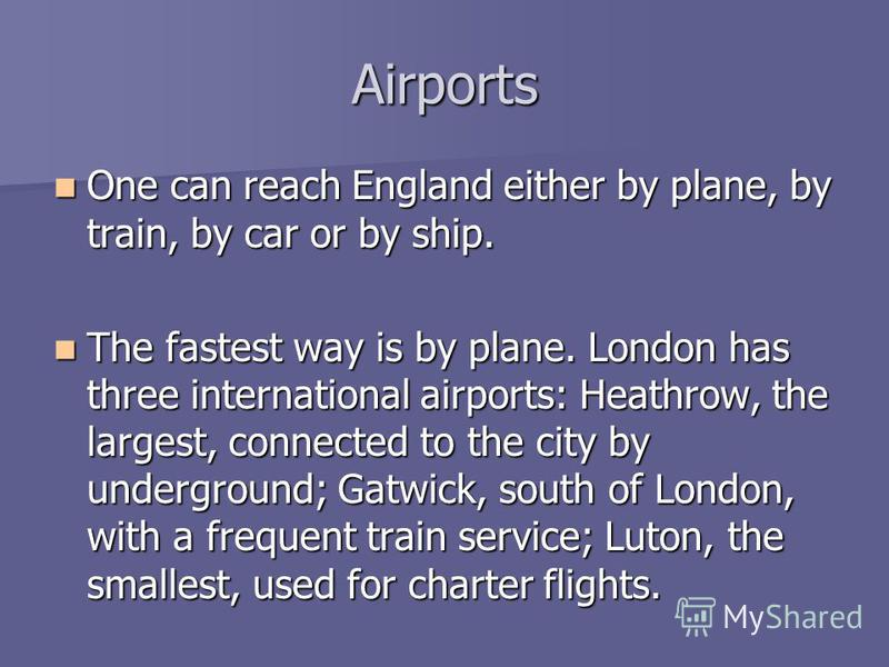 Airports One can reach England either by plane, by train, by car or by ship. One can reach England either by plane, by train, by car or by ship. The fastest way is by plane. London has three international airports: Heathrow, the largest, connected to