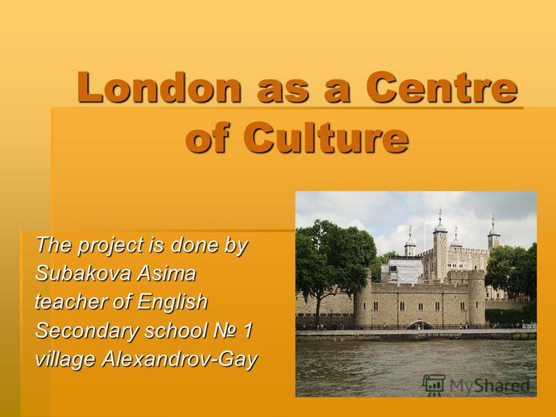 London as a Centre of Culture The project is done by Subakova Asima teacher of English Secondary school 1 village Alexandrov-Gay