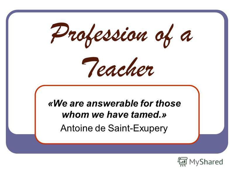 Profession of a Teacher «We are answerable for those whom we have tamed.» Antoine de Saint-Exupery