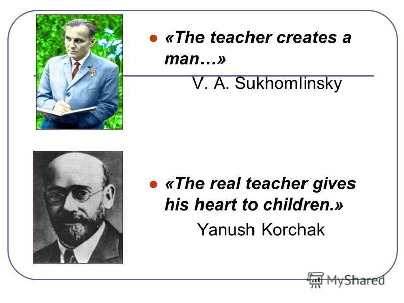 «The teacher creates a man…» V. A. Sukhomlinsky «The real teacher gives his heart to children.» Yanush Korchak