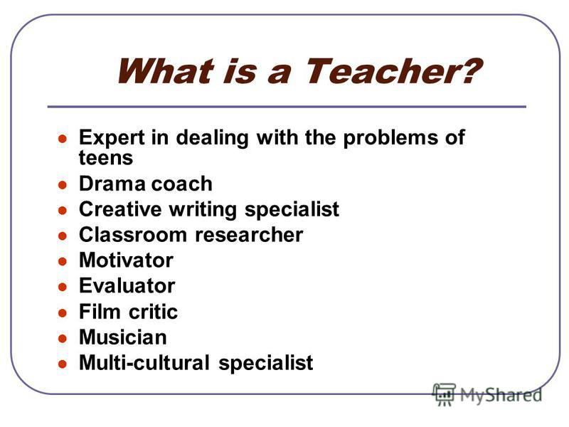 What is a Teacher? Expert in dealing with the problems of teens Drama coach Creative writing specialist Classroom researcher Motivator Evaluator Film critic Musician Multi-cultural specialist