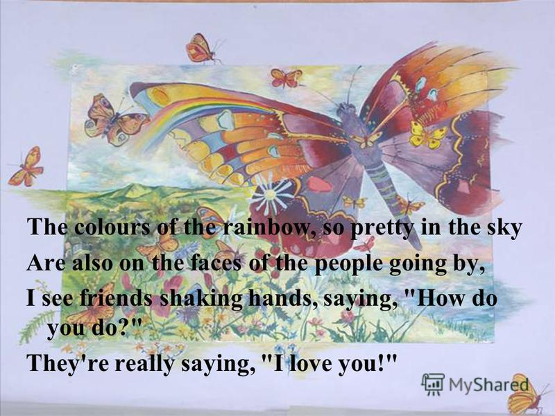 The colours of the rainbow, so pretty in the sky Are also on the faces of the people going by, I see friends shaking hands, saying, How do you do? They're really saying, I love you!