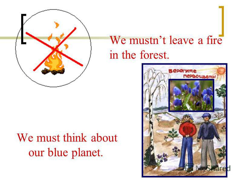 We mustnt leave a fire in the forest. We must think about our blue planet.