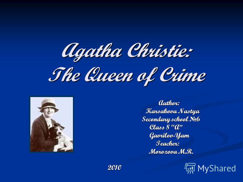 Agatha Christie: The Queen of Crime Author: Author: Karsakova Nastya Karsakova Nastya Secondary school 6 Secondary school 6 Class 8 A Class 8 A Gavrilov-Yam Gavrilov-Yam Teacher: Teacher: Morozova M.R. Morozova M.R. 2010
