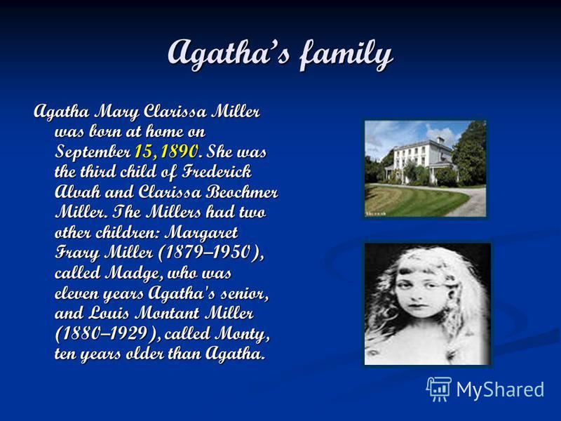 Agathas family Agatha Mary Clarissa Miller was born at home on September 15, 1890. She was the third child of Frederick Alvah and Clarissa Beochmer Miller. The Millers had two other children: Margaret Frary Miller (1879–1950), called Madge, who was e