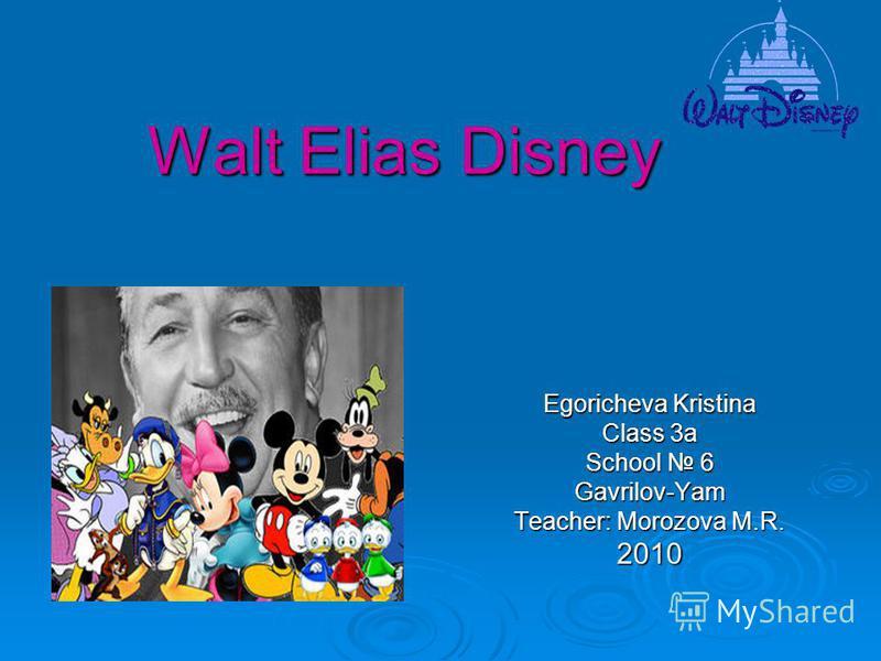 Egoricheva Kristina Class 3a School 6 Gavrilov-Yam Teacher: Morozova M.R. 2010 Walt Elias Disney
