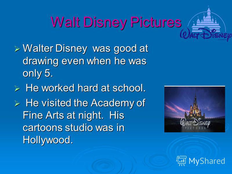 Walt Disney Pictures Walter Disney was good at drawing even when he was only 5. Walter Disney was good at drawing even when he was only 5. He worked hard at school. He worked hard at school. He visited the Academy of Fine Arts at night. His cartoons