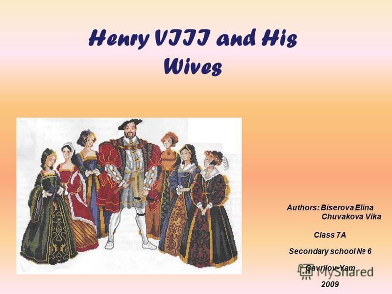 Henry VIII and His Wives Authors: Biserova Elina Chuvakova Vika Class 7A Secondary school 6 Gavrilov-Yam 2009