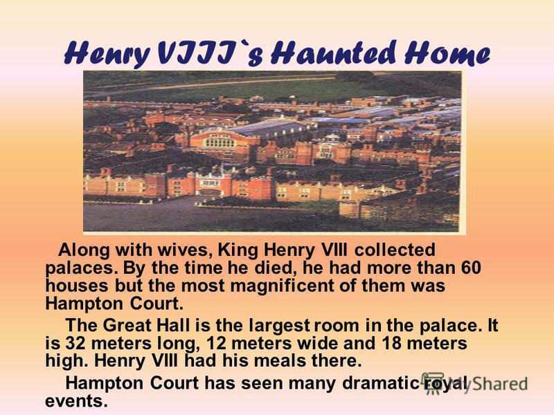 Along with wives, King Henry VIII collected palaces. By the time he died, he had more than 60 houses but the most magnificent of them was Hampton Court. The Great Hall is the largest room in the palace. It is 32 meters long, 12 meters wide and 18 met