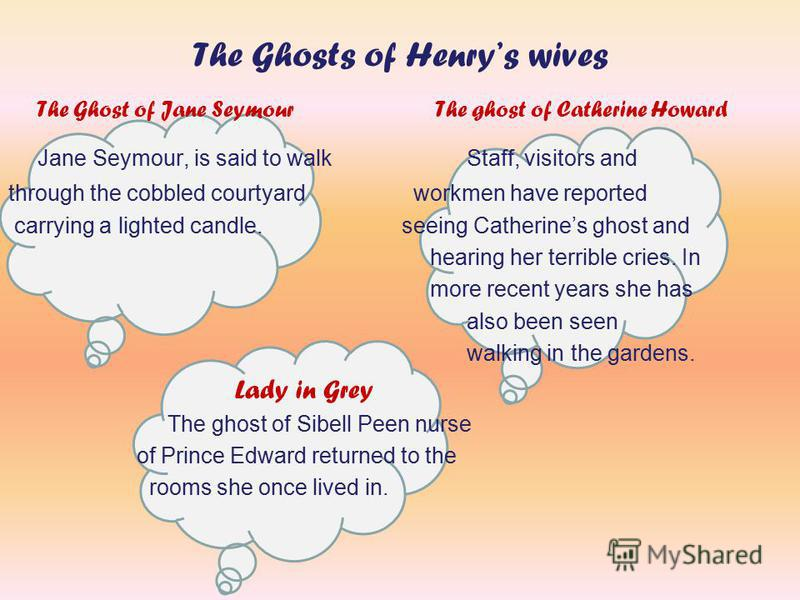 The Ghosts of Henrys wives The Ghost of Jane Seymour The ghost of Catherine Howard Jane Seymour, is said to walk Staff, visitors and through the cobbled courtyard workmen have reported carrying a lighted candle. seeing Catherines ghost and hearing he
