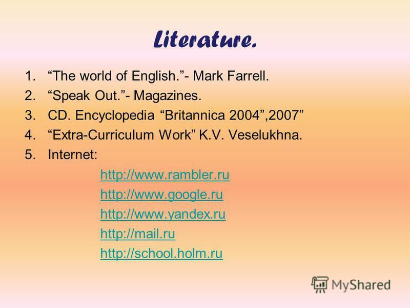 Literature. 1.The world of English.- Mark Farrell. 2.Speak Out.- Magazines. 3.CD. Encyclopedia Britannica 2004,2007 4.Extra-Curriculum Work K.V. Veselukhna. 5.Internet: http://www.rambler.ru http://www.google.ru http://www.yandex.ru http://mail.ru ht