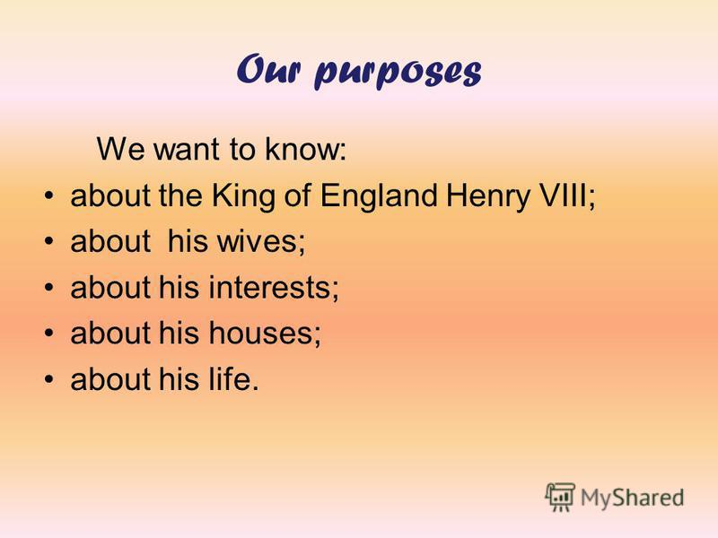 Our purposes We want to know: about the King of England Henry VIII; about his wives; about his interests; about his houses; about his life.