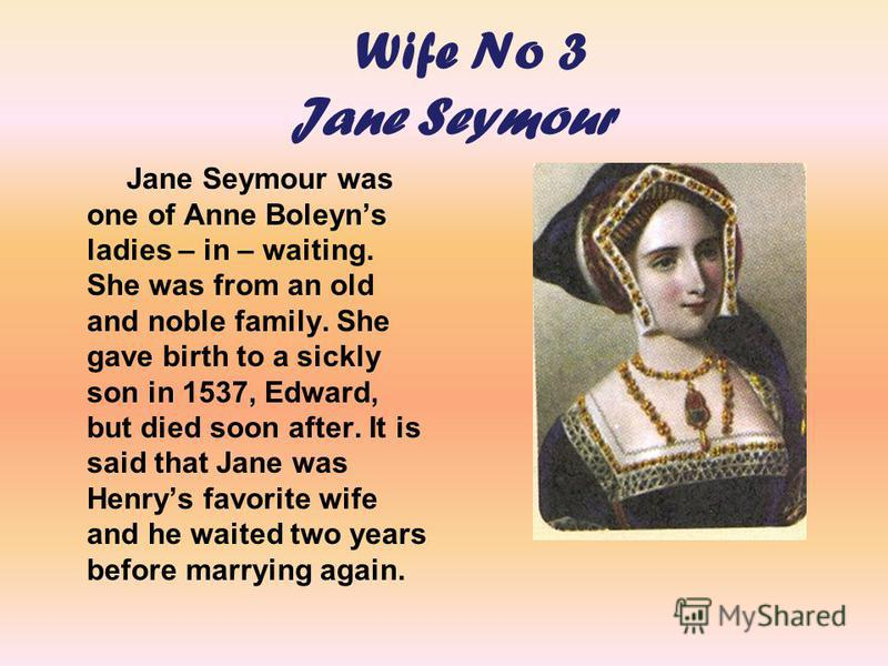 W ife No 3 Jane Seymour Jane Seymour was one of Anne Boleyns ladies – in – waiting. She was from an old and noble family. She gave birth to a sickly son in 1537, Edward, but died soon after. It is said that Jane was Henrys favorite wife and he waited