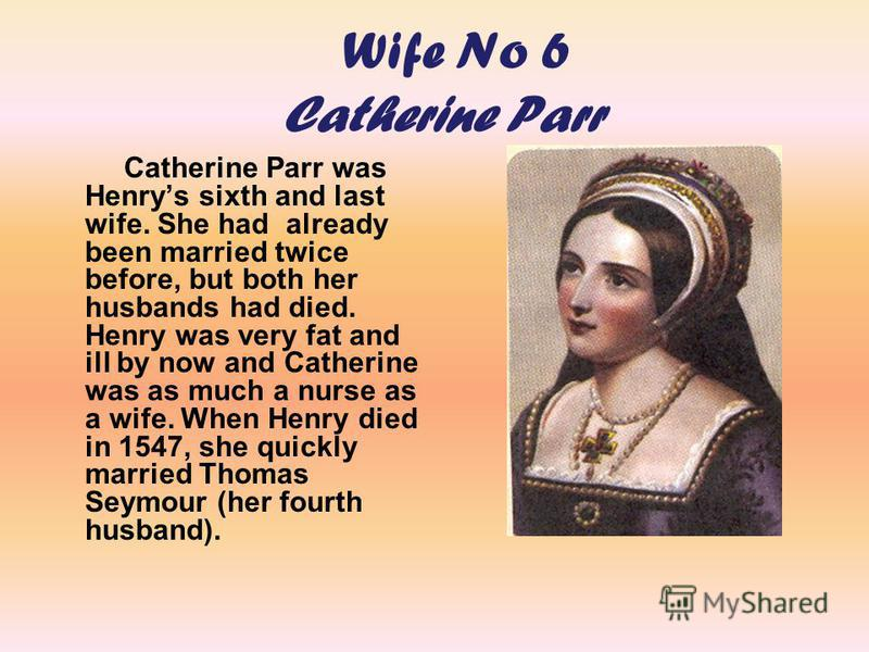 Wife No 6 Catherine Parr Catherine Parr was Henrys sixth and last wife. She had already been married twice before, but both her husbands had died. Henry was very fat and ill by now and Catherine was as much a nurse as a wife. When Henry died in 1547,