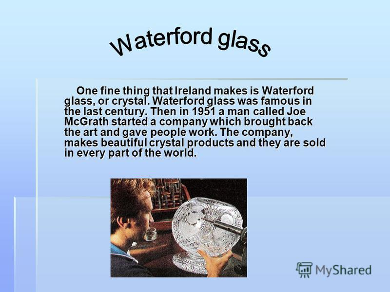 One fine thing that Ireland makes is Waterford glass, or crystal. Waterford glass was famous in the last century. Then in 1951 a man called Joe McGrath started a company which brought back the art and gave people work. The company, makes beautiful cr