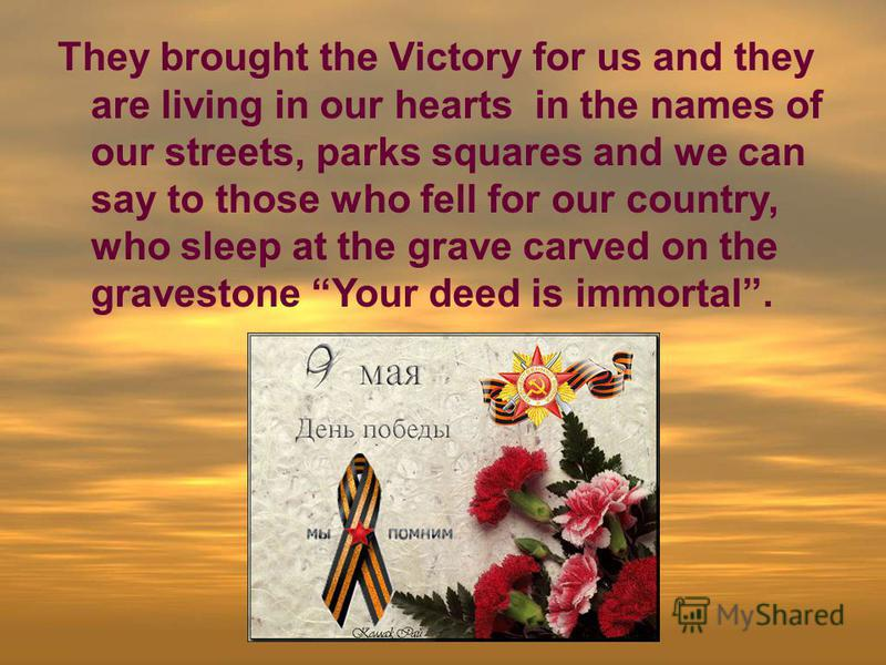 They brought the Victory for us and they are living in our hearts in the names of our streets, parks squares and we can say to those who fell for our country, who sleep at the grave carved on the gravestone Your deed is immortal.