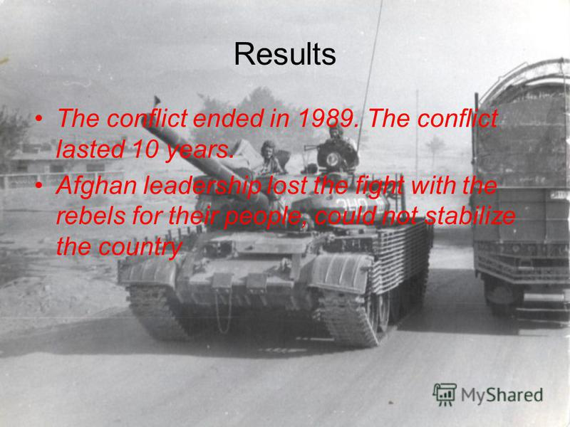 Results The conflict ended in 1989. The conflict lasted 10 years. Afghan leadership lost the fight with the rebels for their people, could not stabilize the country