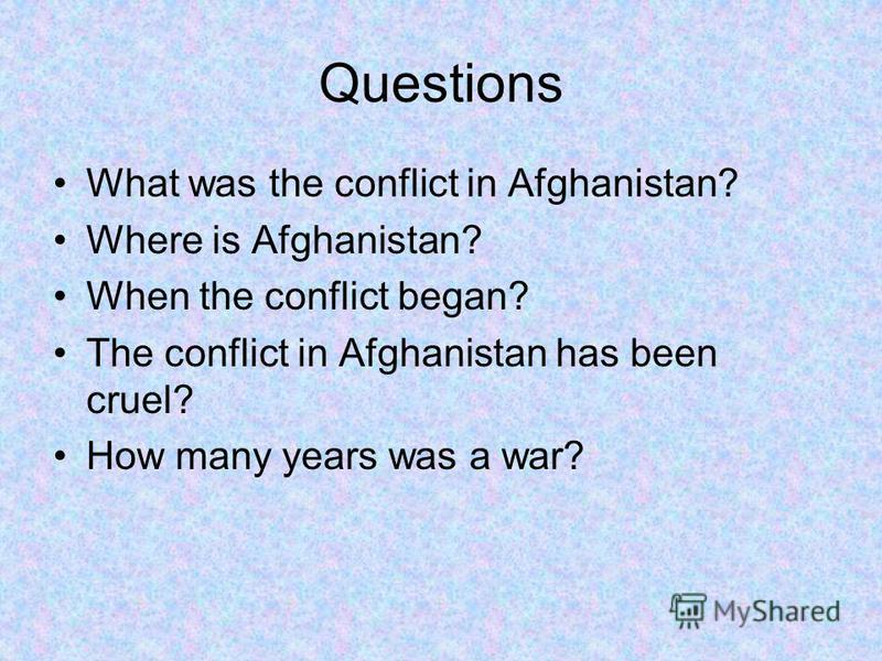 Questions What was the conflict in Afghanistan? Where is Afghanistan? When the conflict began? The conflict in Afghanistan has been cruel? How many years was a war?