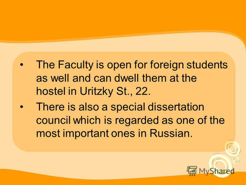 The Faculty is open for foreign students as well and can dwell them at the hostel in Uritzky St., 22. There is also a special dissertation council which is regarded as one of the most important ones in Russian.