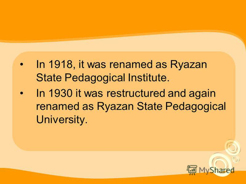 In 1918, it was renamed as Ryazan State Pedagogical Institute. In 1930 it was restructured and again renamed as Ryazan State Pedagogical University.