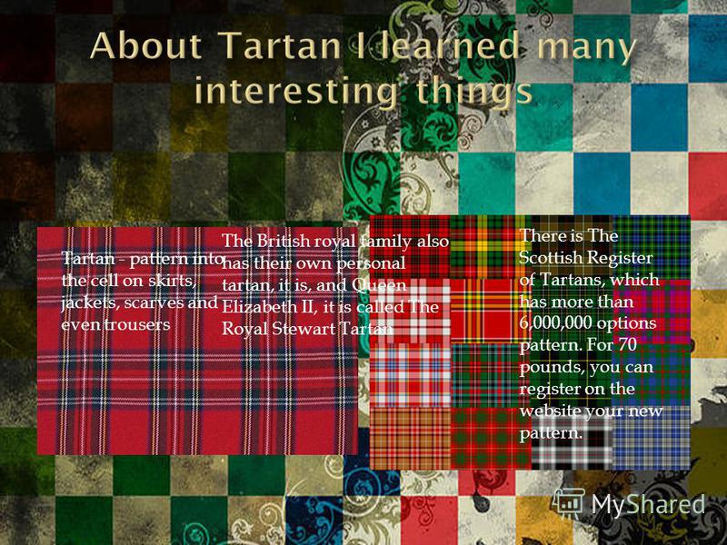 There is The Scottish Register of Tartans, which has more than 6,000,000 options pattern. For 70 pounds, you can register on the website your new pattern. Tartan - pattern into the cell on skirts, jackets, scarves and even trousers The British royal