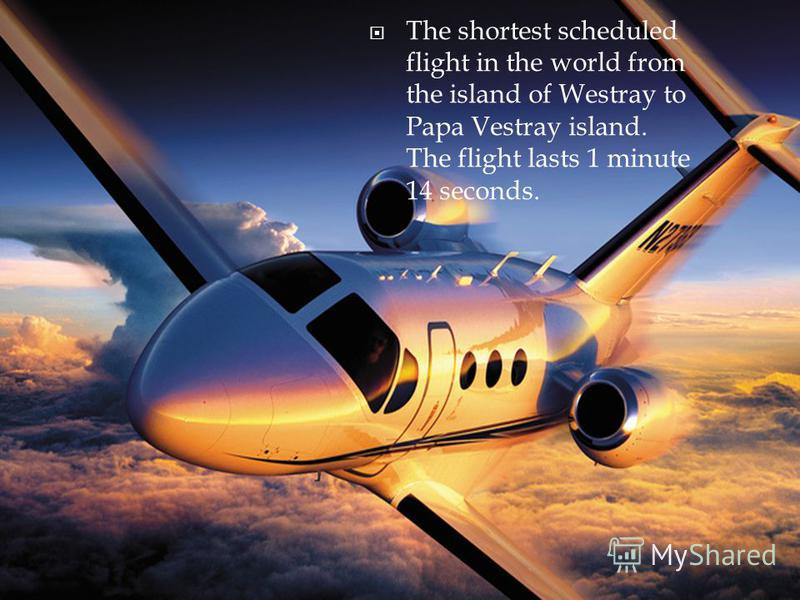 The shortest scheduled flight in the world from the island of Westray to Papa Vestray island. The flight lasts 1 minute 14 seconds.