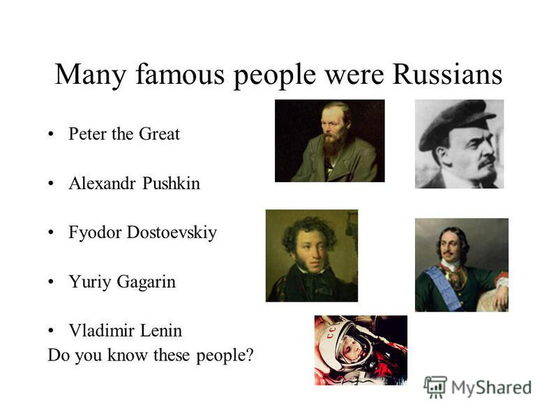 Many famous people were Russians Peter the Great Alexandr Pushkin Fyodor Dostoevskiy Yuriy Gagarin Vladimir Lenin Do you know these people?