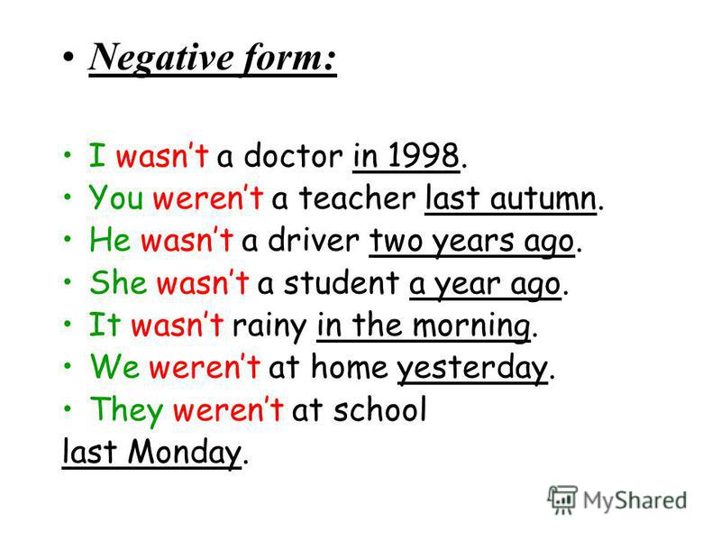Negative form: I wasnt a doctor in 1998. You werent a teacher last autumn. He wasnt a driver two years ago. She wasnt a student a year ago. It wasnt rainy in the morning. We werent at home yesterday. They werent at school last Monday.